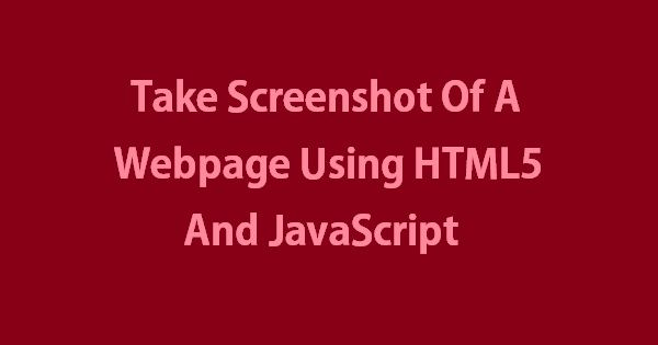 Take Screenshot Of A Webpage Using HTML5 And JavaScript